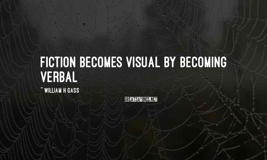 William H Gass Sayings: Fiction becomes visual by becoming verbal