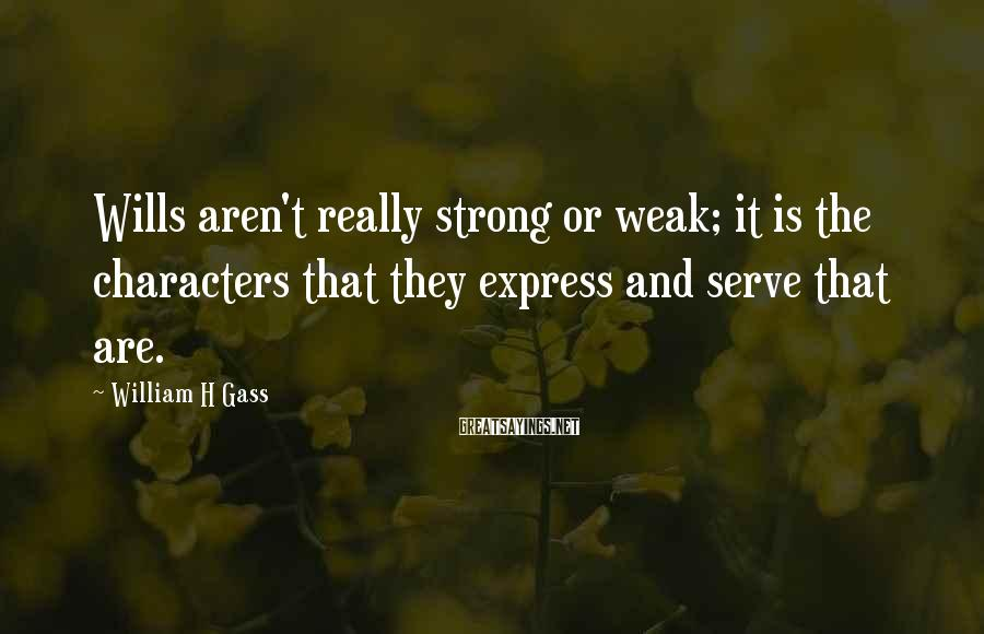 William H Gass Sayings: Wills aren't really strong or weak; it is the characters that they express and serve