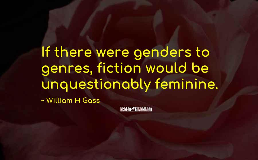William H Gass Sayings: If there were genders to genres, fiction would be unquestionably feminine.
