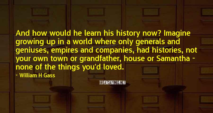William H Gass Sayings: And how would he learn his history now? Imagine growing up in a world where