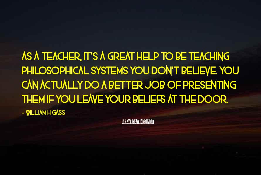 William H Gass Sayings: As a teacher, it's a great help to be teaching philosophical systems you don't believe.
