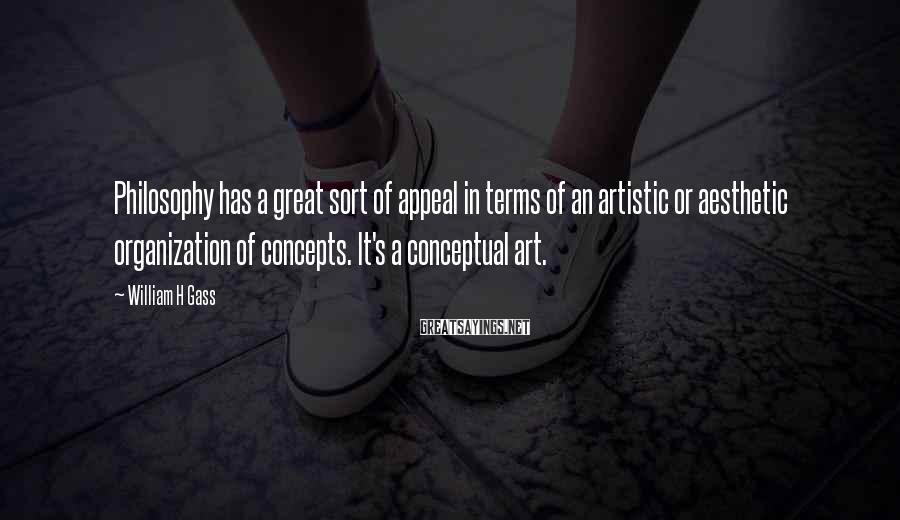 William H Gass Sayings: Philosophy has a great sort of appeal in terms of an artistic or aesthetic organization