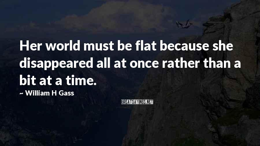 William H Gass Sayings: Her world must be flat because she disappeared all at once rather than a bit