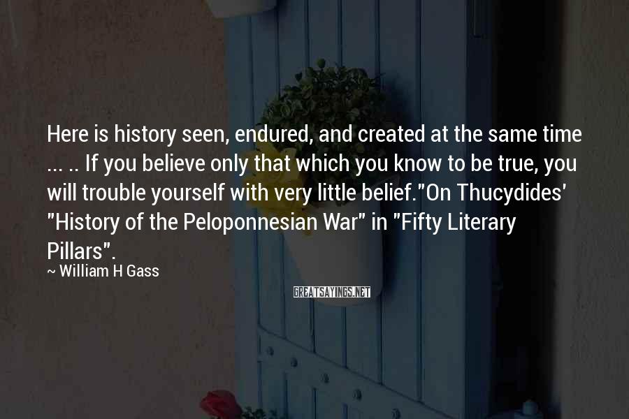 William H Gass Sayings: Here is history seen, endured, and created at the same time ... .. If you