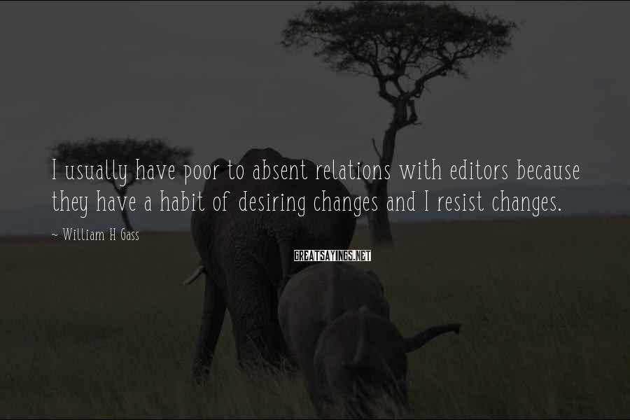 William H Gass Sayings: I usually have poor to absent relations with editors because they have a habit of
