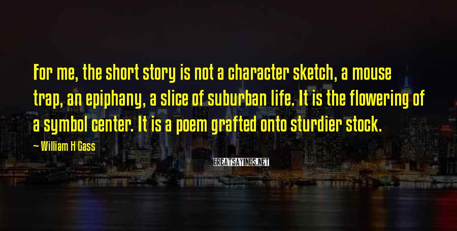 William H Gass Sayings: For me, the short story is not a character sketch, a mouse trap, an epiphany,
