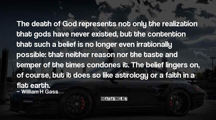 William H Gass Sayings: The death of God represents not only the realization that gods have never existed, but
