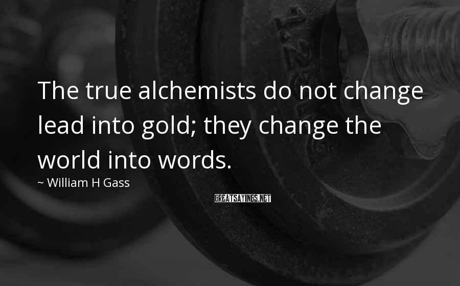 William H Gass Sayings: The true alchemists do not change lead into gold; they change the world into words.