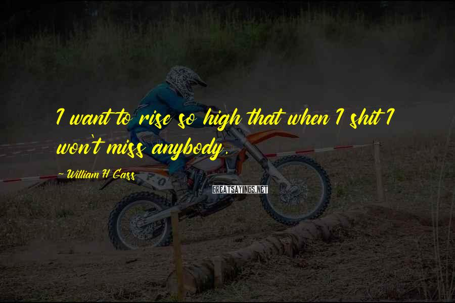 William H Gass Sayings: I want to rise so high that when I shit I won't miss anybody.