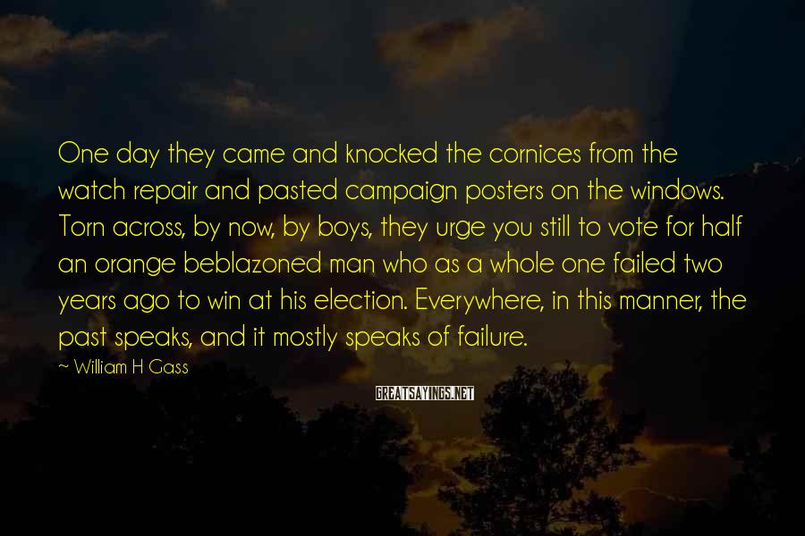 William H Gass Sayings: One day they came and knocked the cornices from the watch repair and pasted campaign