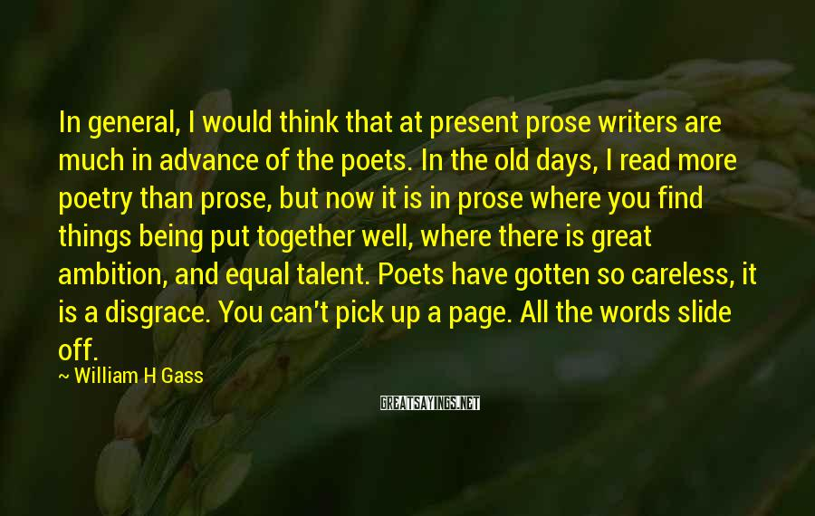 William H Gass Sayings: In general, I would think that at present prose writers are much in advance of