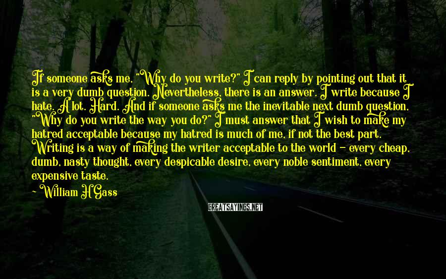 """William H Gass Sayings: If someone asks me, """"Why do you write?"""" I can reply by pointing out that"""