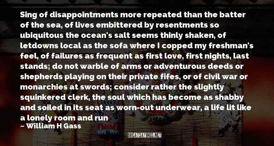 William H Gass Sayings: Sing of disappointments more repeated than the batter of the sea, of lives embittered by