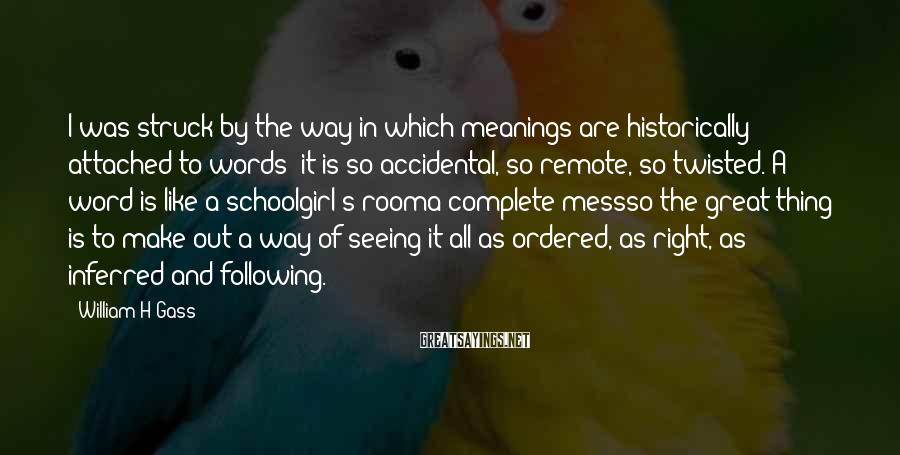 William H Gass Sayings: I was struck by the way in which meanings are historically attached to words: it