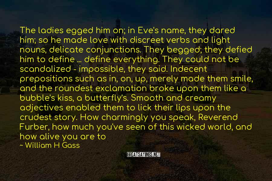 William H Gass Sayings: The ladies egged him on; in Eve's name, they dared him; so he made love