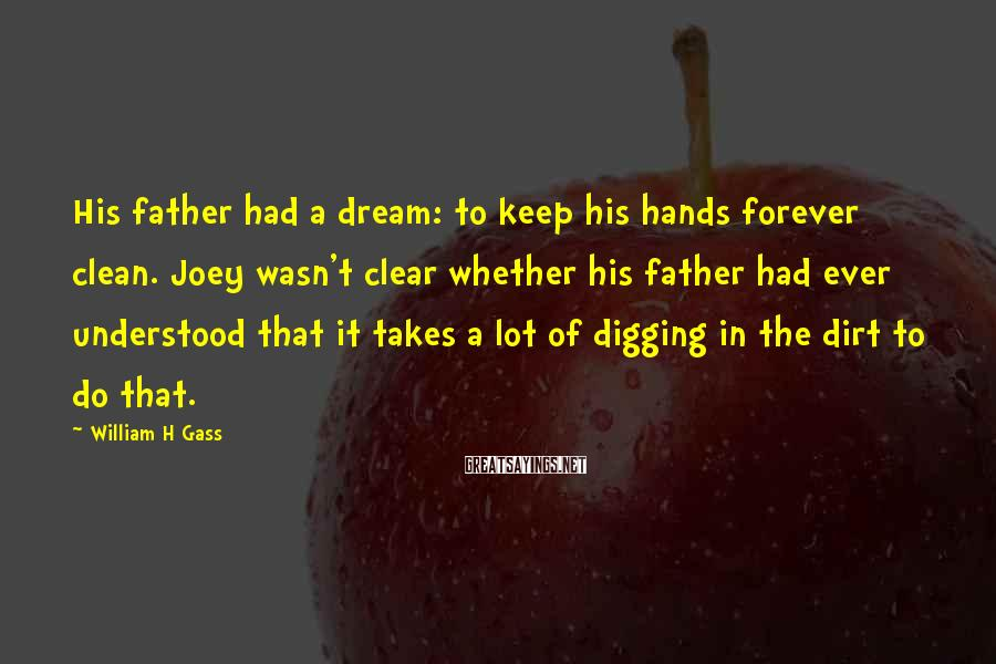 William H Gass Sayings: His father had a dream: to keep his hands forever clean. Joey wasn't clear whether