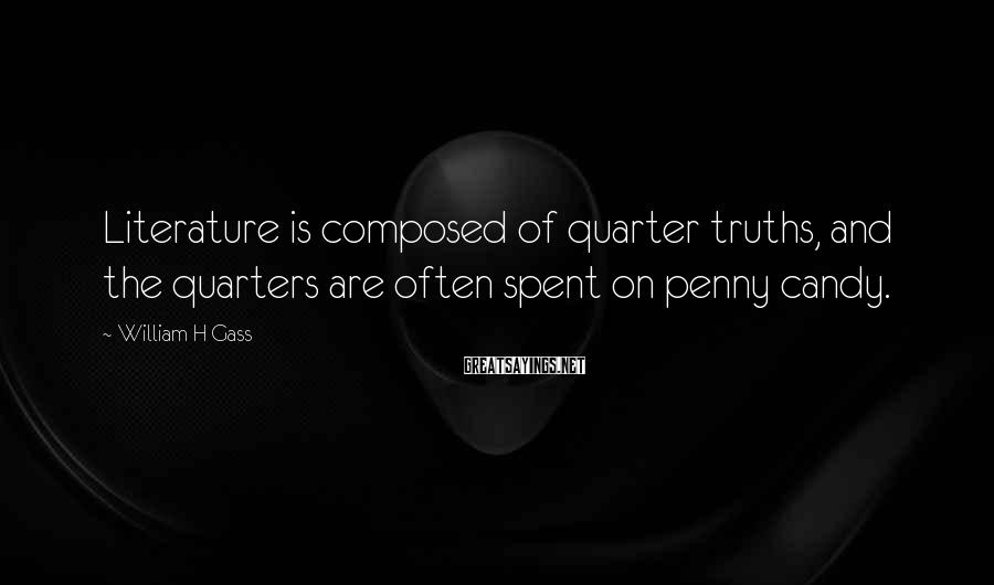 William H Gass Sayings: Literature is composed of quarter truths, and the quarters are often spent on penny candy.
