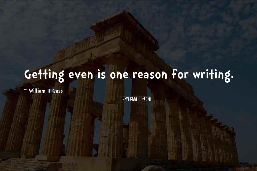 William H Gass Sayings: Getting even is one reason for writing.