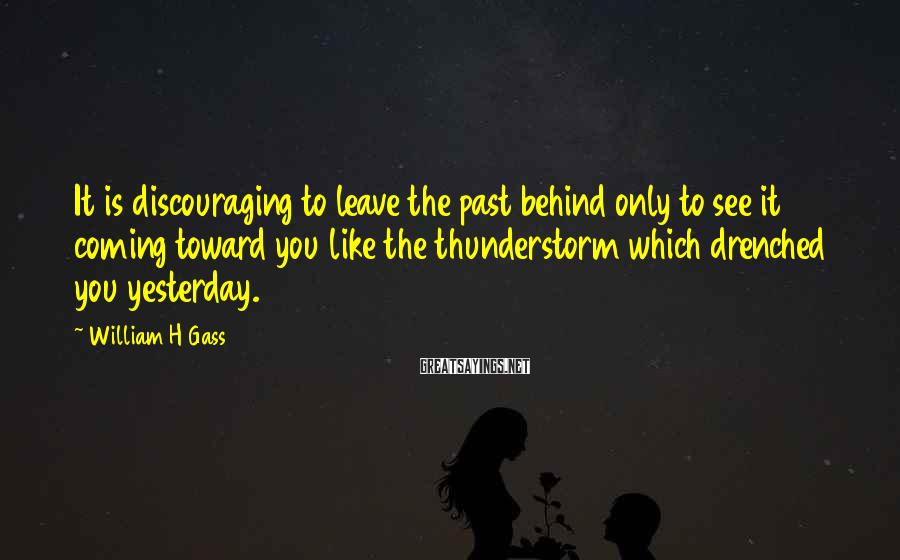 William H Gass Sayings: It is discouraging to leave the past behind only to see it coming toward you