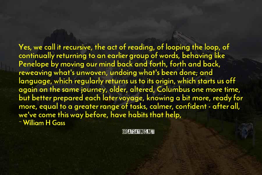 William H Gass Sayings: Yes, we call it recursive, the act of reading, of looping the loop, of continually