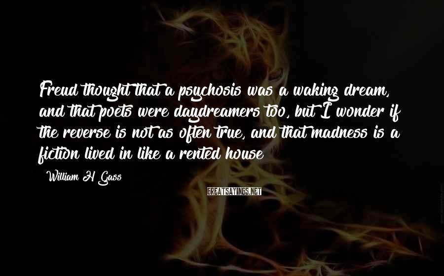 William H Gass Sayings: Freud thought that a psychosis was a waking dream, and that poets were daydreamers too,