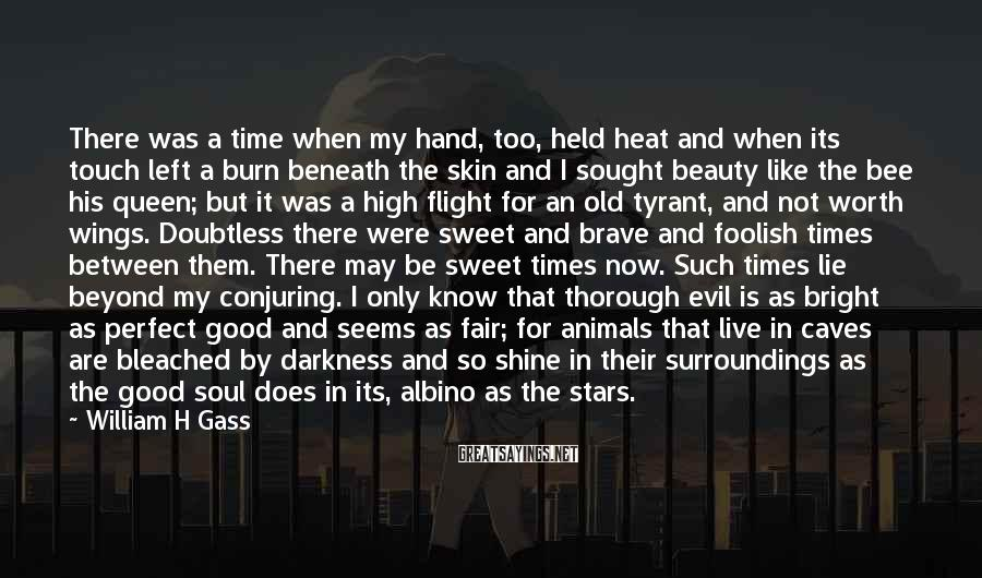 William H Gass Sayings: There was a time when my hand, too, held heat and when its touch left