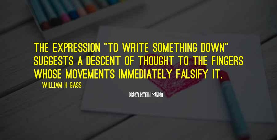 """William H Gass Sayings: The expression """"to write something down"""" suggests a descent of thought to the fingers whose"""