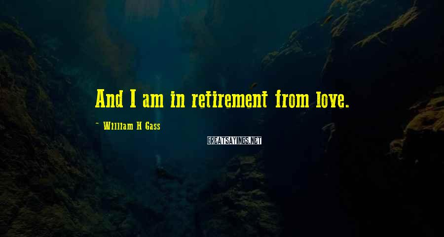 William H Gass Sayings: And I am in retirement from love.