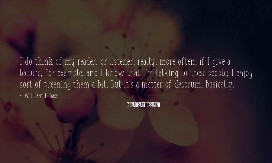William H Gass Sayings: I do think of my reader, or listener, really, more often, if I give a