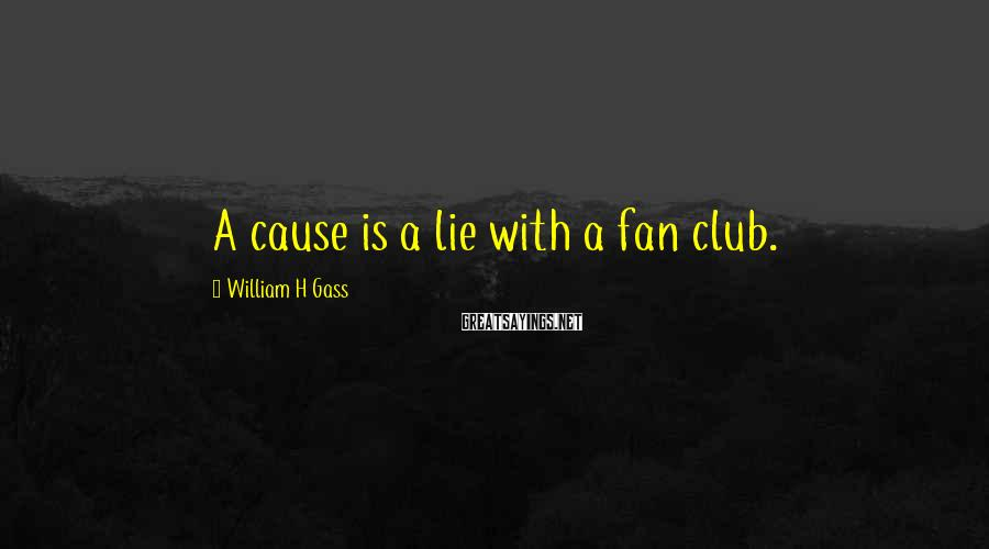 William H Gass Sayings: A cause is a lie with a fan club.