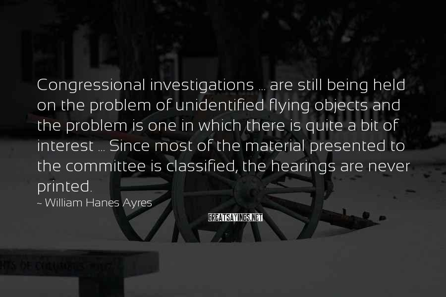 William Hanes Ayres Sayings: Congressional investigations ... are still being held on the problem of unidentified flying objects and
