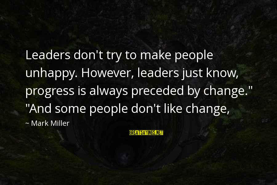 William Hearst Famous Sayings By Mark Miller: Leaders don't try to make people unhappy. However, leaders just know, progress is always preceded