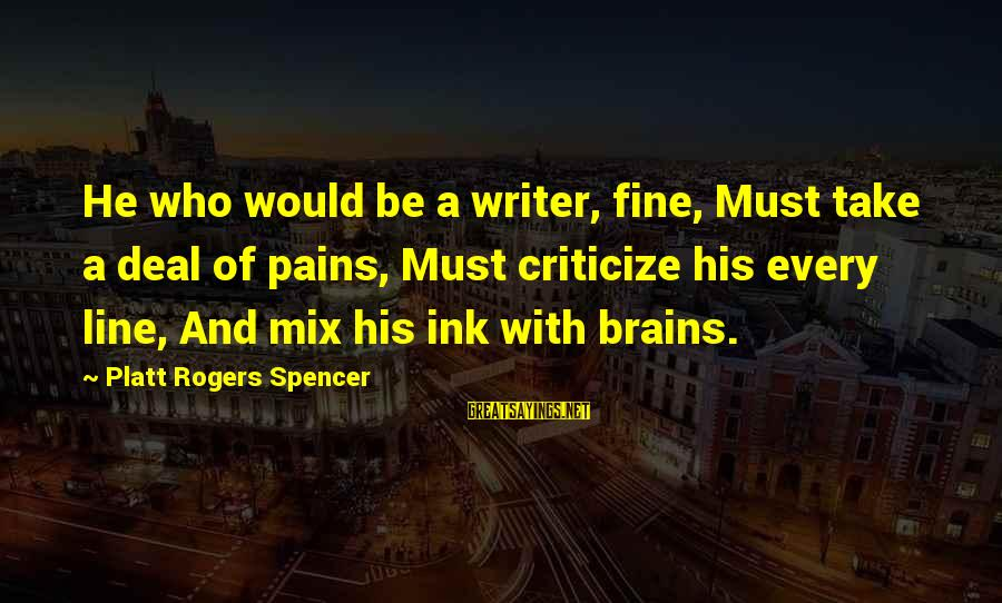 William Hearst Famous Sayings By Platt Rogers Spencer: He who would be a writer, fine, Must take a deal of pains, Must criticize