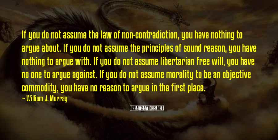 William J. Murray Sayings: If you do not assume the law of non-contradiction, you have nothing to argue about.