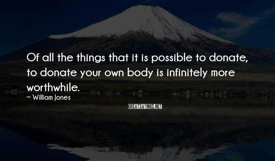 William Jones Sayings: Of all the things that it is possible to donate, to donate your own body