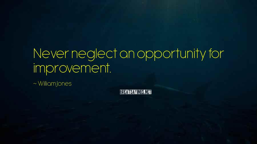 William Jones Sayings: Never neglect an opportunity for improvement.