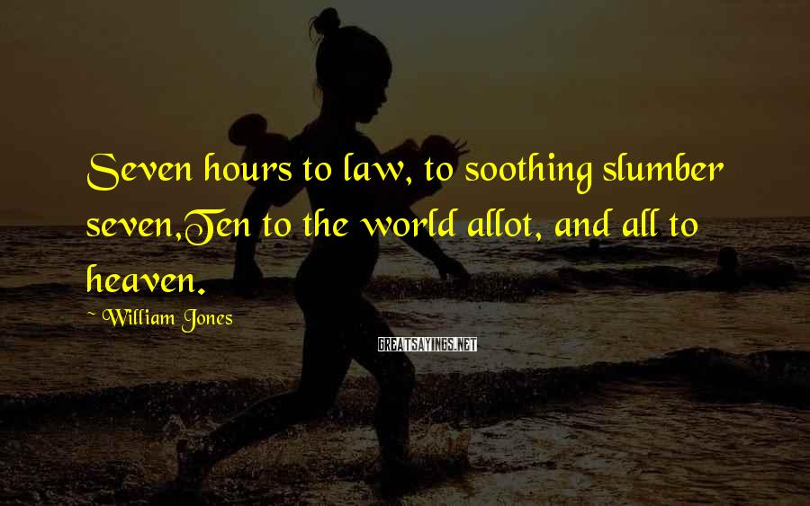 William Jones Sayings: Seven hours to law, to soothing slumber seven,Ten to the world allot, and all to