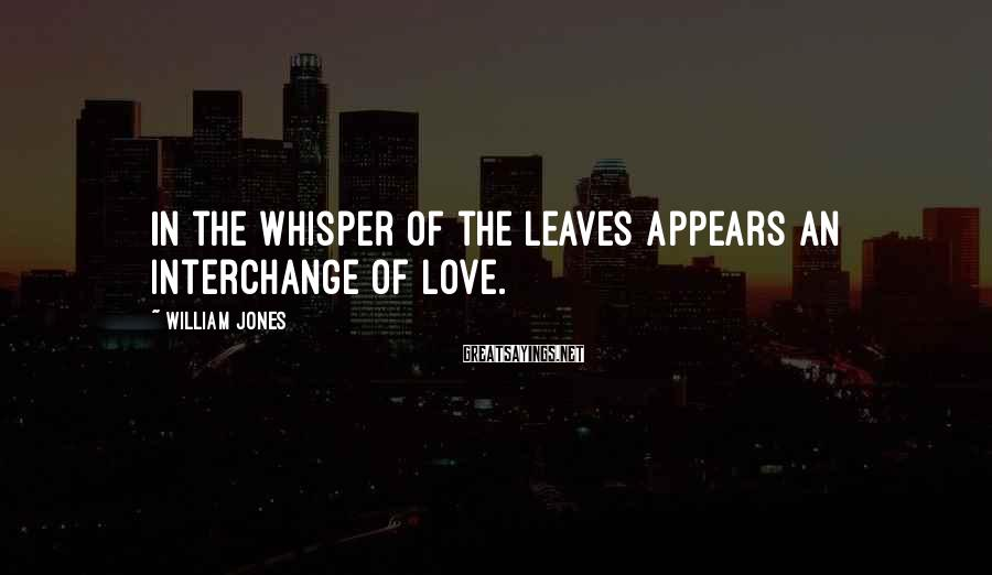 William Jones Sayings: In the whisper of the leaves appears an interchange of love.