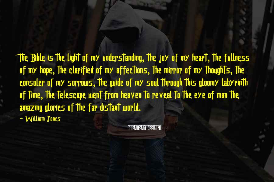 William Jones Sayings: The Bible is the light of my understanding, the joy of my heart, the fullness