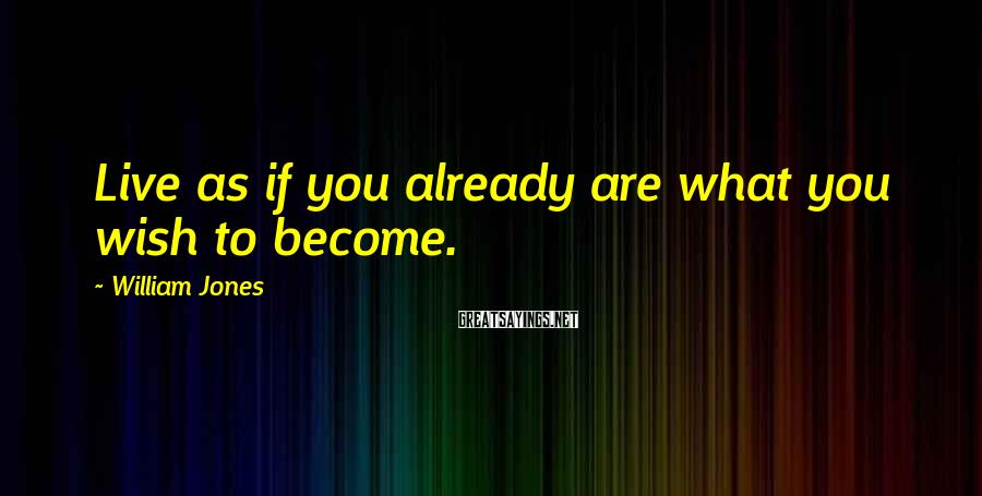 William Jones Sayings: Live as if you already are what you wish to become.