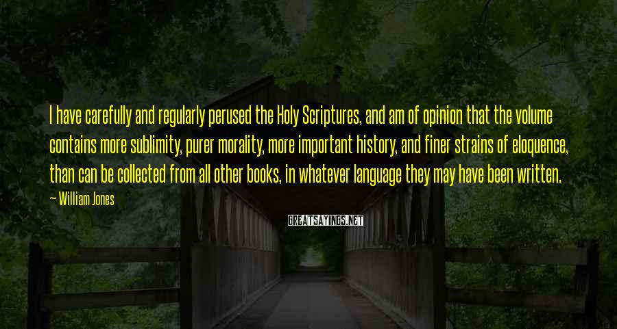 William Jones Sayings: I have carefully and regularly perused the Holy Scriptures, and am of opinion that the