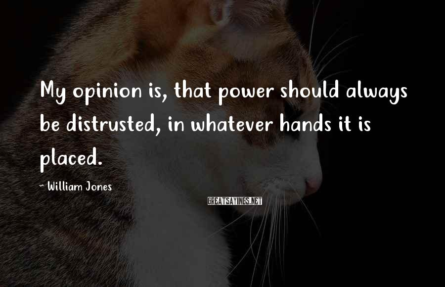 William Jones Sayings: My opinion is, that power should always be distrusted, in whatever hands it is placed.