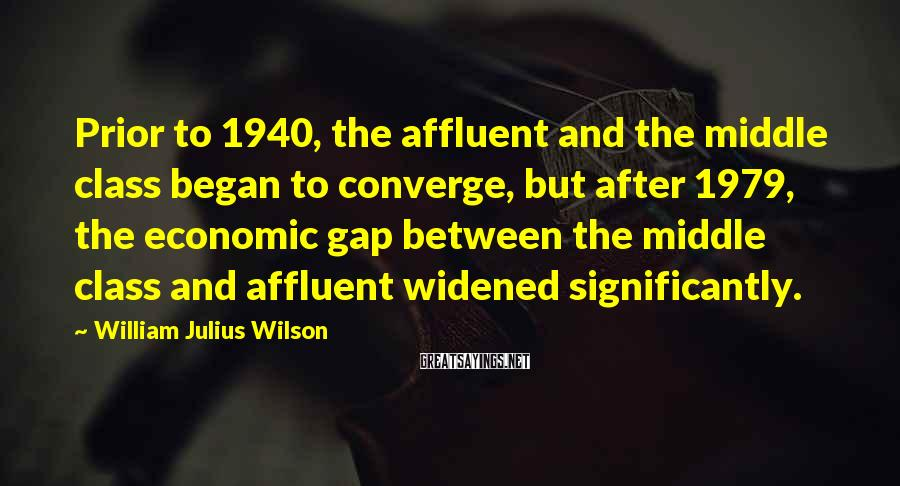 William Julius Wilson Sayings: Prior to 1940, the affluent and the middle class began to converge, but after 1979,