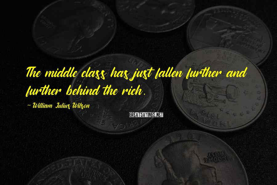 William Julius Wilson Sayings: The middle class has just fallen further and further behind the rich.