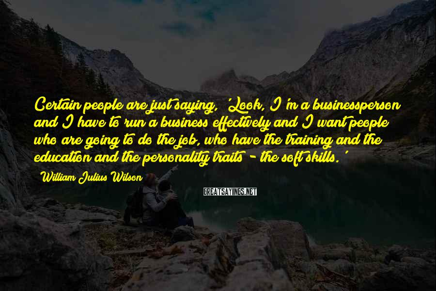 William Julius Wilson Sayings: Certain people are just saying, 'Look, I'm a businessperson and I have to run a