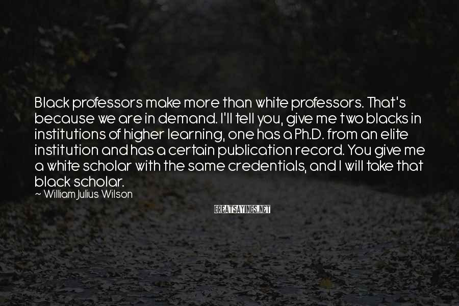 William Julius Wilson Sayings: Black professors make more than white professors. That's because we are in demand. I'll tell