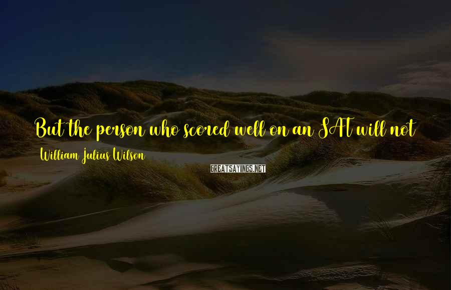 William Julius Wilson Sayings: But the person who scored well on an SAT will not necessarily be the best