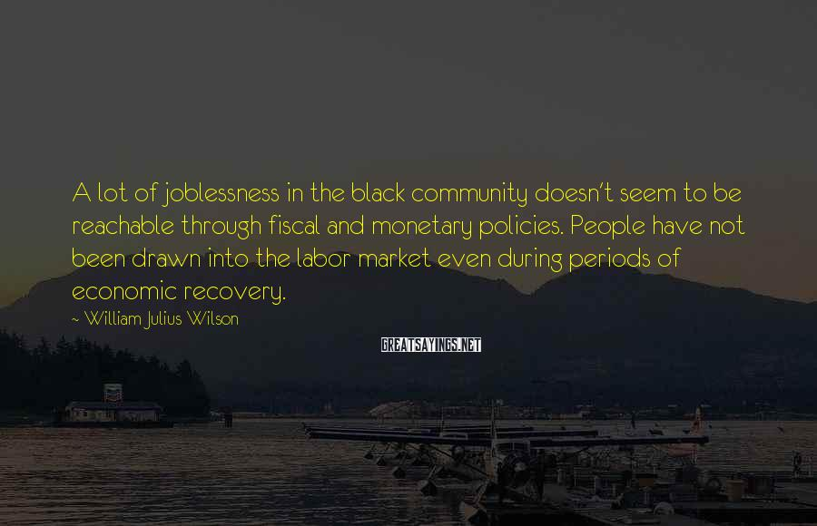 William Julius Wilson Sayings: A lot of joblessness in the black community doesn't seem to be reachable through fiscal