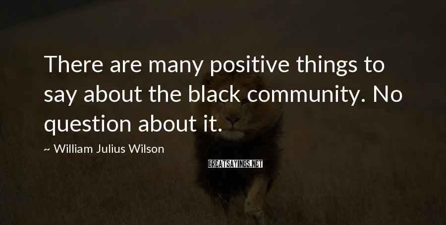 William Julius Wilson Sayings: There are many positive things to say about the black community. No question about it.