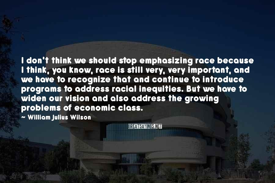 William Julius Wilson Sayings: I don't think we should stop emphasizing race because I think, you know, race is